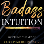 Badass Intuition - The Art of Mastering Quick Powerful Decisions