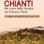 Chianti. Nel cuore della Toscana tra Firenze e Siena. In viaggio nei luoghi più belli e poco noti