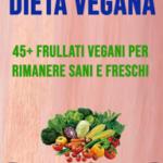 Dieta Vegana: 45+ Frullati Vegani Per Rimanere Sani E Freschi
