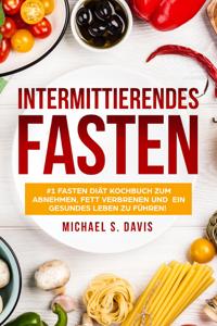 Intermittierendes Fasten: #1 Fasten Diät Kochbuch zum abnehmen, Fett verbrenen und  ein gesundes Leben zu führen!