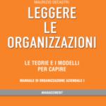 Leggere le organizzazioni. Le teorie e i modelli per capire. Manuale di organizzazione aziendale I