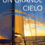 Sotto un grande cielo. Mille giorni di mare, di avventura e libertà. Due italiani, a vela, intorno al mondo.