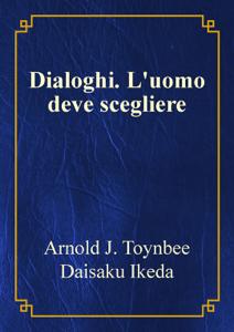 Dialoghi. L'uomo deve scegliere: Arnold J. Toynbee