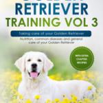 Golden Retriever Training Vol 3 – Taking care of your Golden Retriever: Nutrition, common diseases and general care of your Golden Retriever