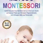 Metodo Montessori: Come Educare il tuo Bambino da 0 a 3 Anni con Giochi ed Esercizi Pratici per Stimolare l'Apprendimento e lo Sviluppo della sua Personalità